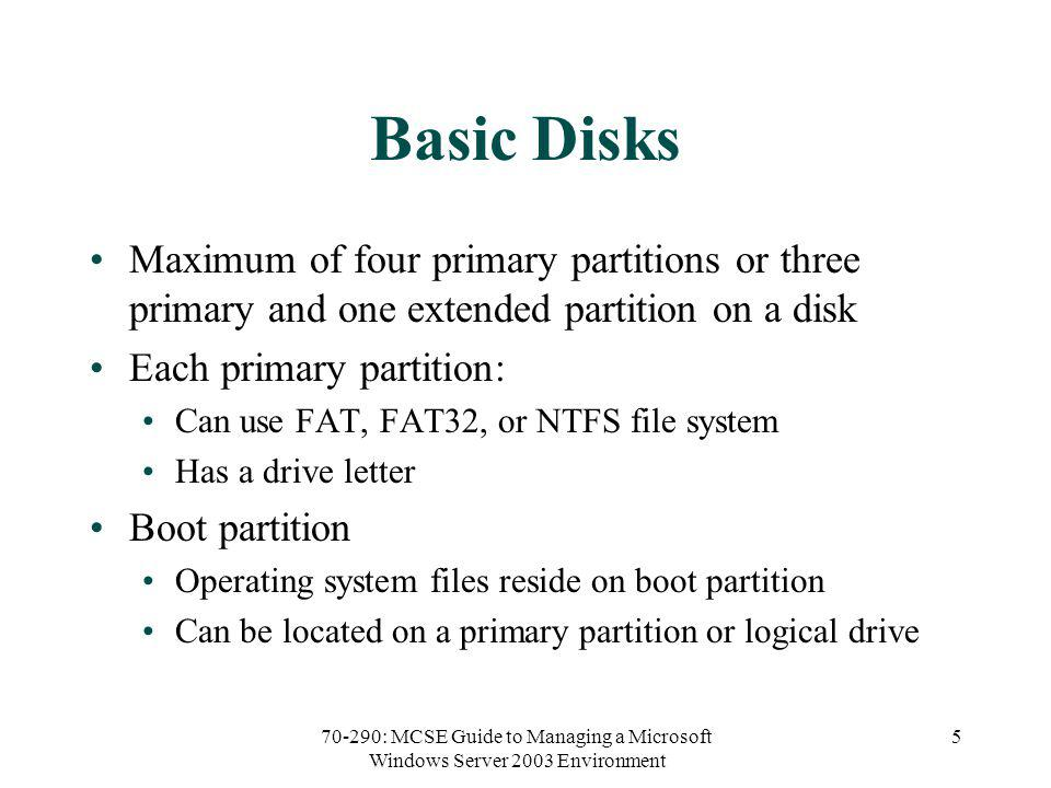 70-290: MCSE Guide to Managing a Microsoft Windows Server 2003 Environment 5 Basic Disks Maximum of four primary partitions or three primary and one extended partition on a disk Each primary partition: Can use FAT, FAT32, or NTFS file system Has a drive letter Boot partition Operating system files reside on boot partition Can be located on a primary partition or logical drive