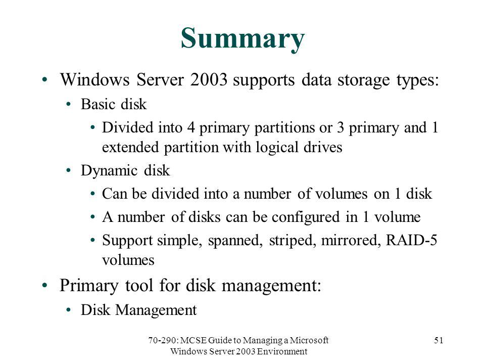 70-290: MCSE Guide to Managing a Microsoft Windows Server 2003 Environment 51 Summary Windows Server 2003 supports data storage types: Basic disk Divided into 4 primary partitions or 3 primary and 1 extended partition with logical drives Dynamic disk Can be divided into a number of volumes on 1 disk A number of disks can be configured in 1 volume Support simple, spanned, striped, mirrored, RAID-5 volumes Primary tool for disk management: Disk Management