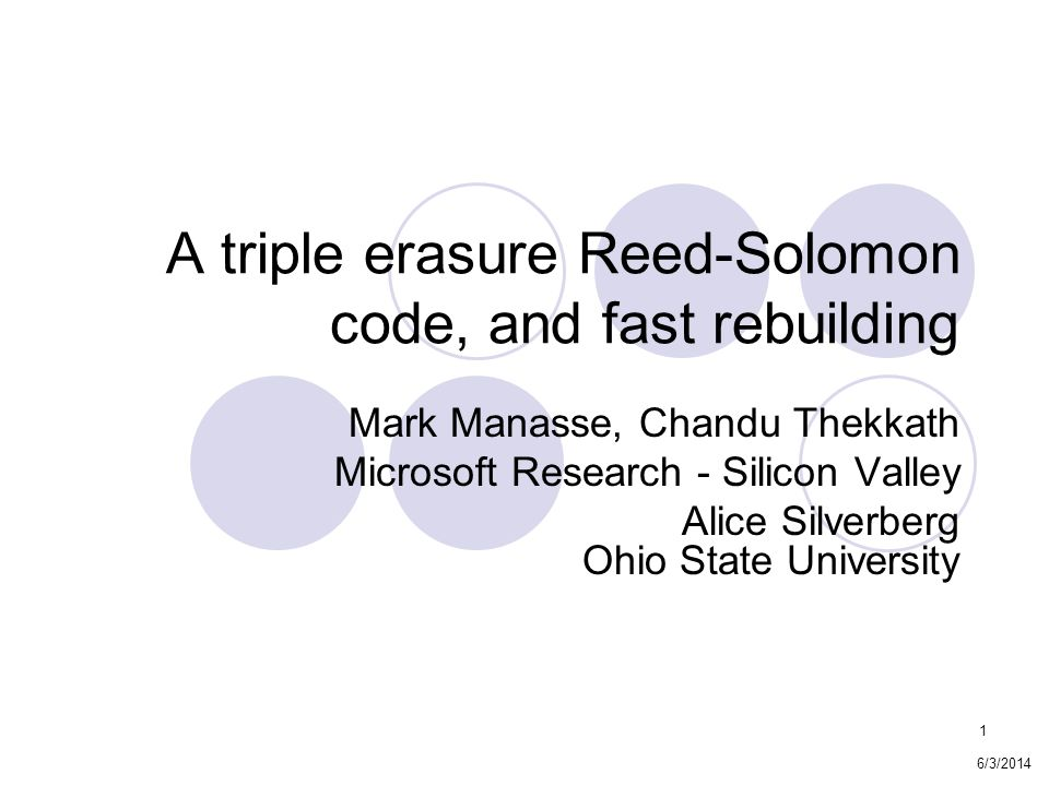 1 A triple erasure Reed-Solomon code, and fast rebuilding Mark Manasse, Chandu Thekkath Microsoft Research - Silicon Valley Alice Silverberg Ohio State University 6/3/2014