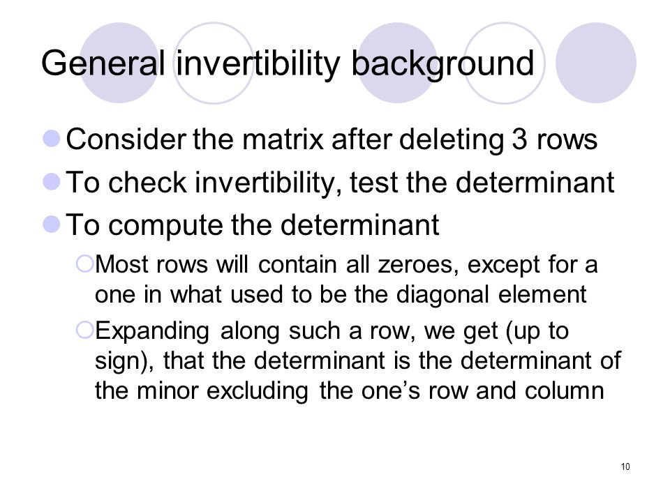 10 General invertibility background Consider the matrix after deleting 3 rows To check invertibility, test the determinant To compute the determinant Most rows will contain all zeroes, except for a one in what used to be the diagonal element Expanding along such a row, we get (up to sign), that the determinant is the determinant of the minor excluding the ones row and column