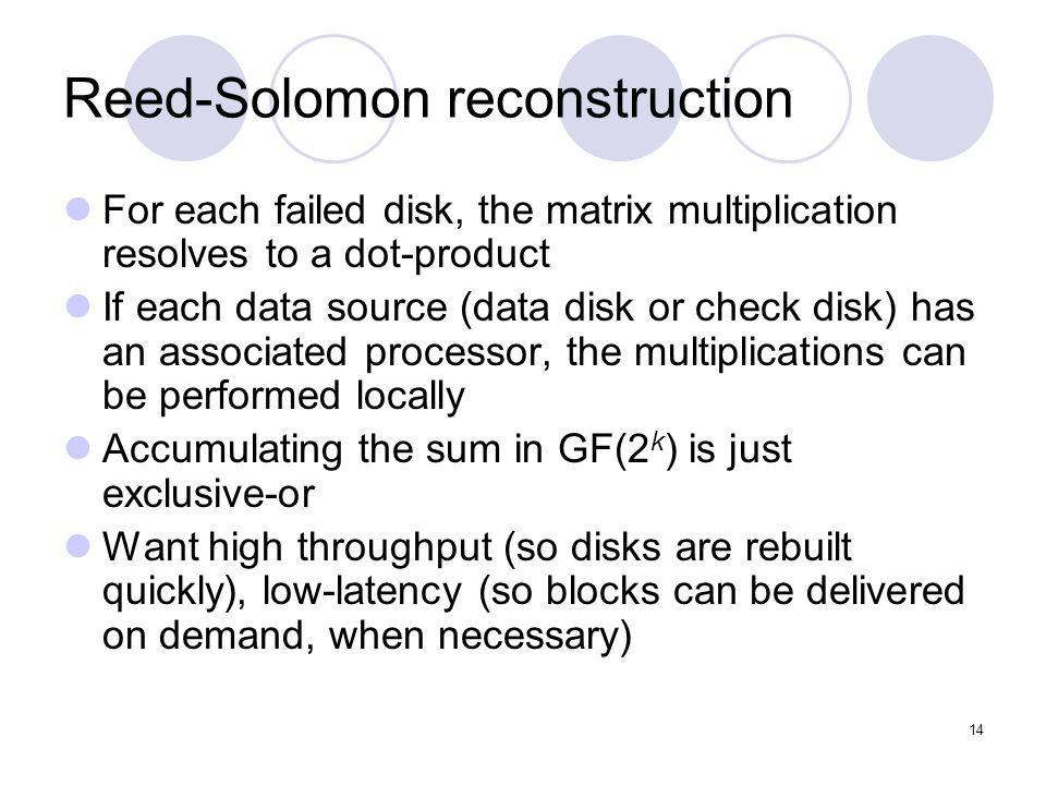 14 Reed-Solomon reconstruction For each failed disk, the matrix multiplication resolves to a dot-product If each data source (data disk or check disk) has an associated processor, the multiplications can be performed locally Accumulating the sum in GF(2 k ) is just exclusive-or Want high throughput (so disks are rebuilt quickly), low-latency (so blocks can be delivered on demand, when necessary)