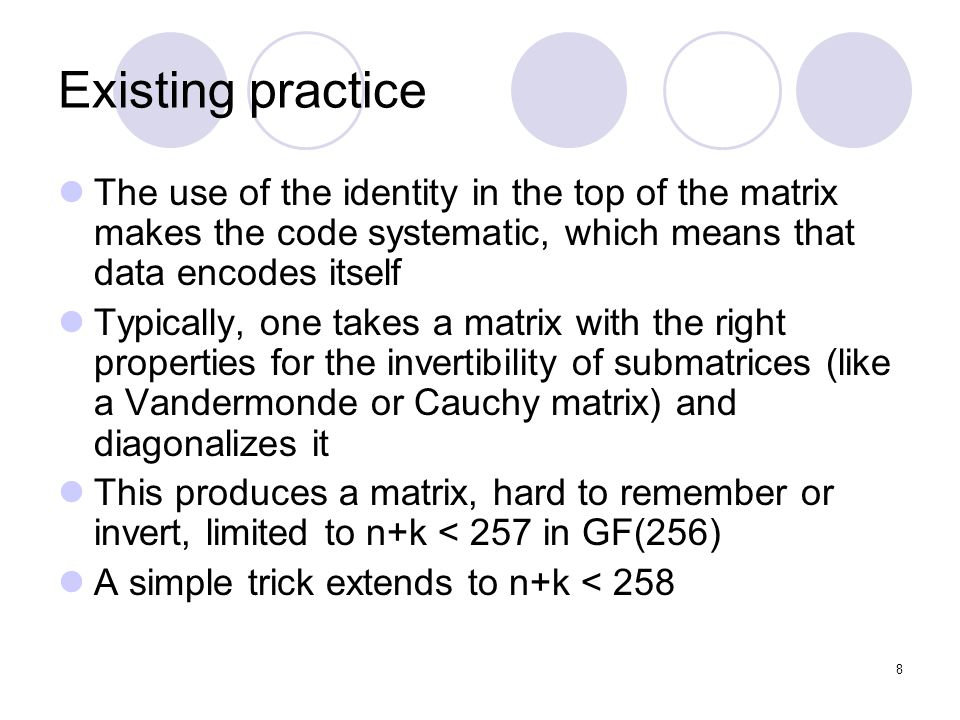 8 Existing practice The use of the identity in the top of the matrix makes the code systematic, which means that data encodes itself Typically, one takes a matrix with the right properties for the invertibility of submatrices (like a Vandermonde or Cauchy matrix) and diagonalizes it This produces a matrix, hard to remember or invert, limited to n+k < 257 in GF(256) A simple trick extends to n+k < 258