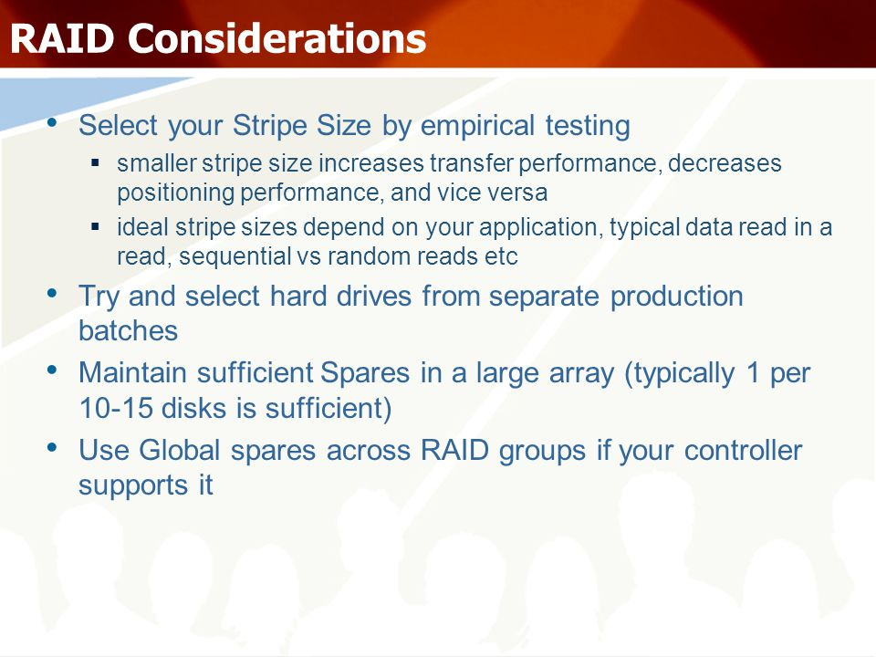 RAID Considerations Select your Stripe Size by empirical testing smaller stripe size increases transfer performance, decreases positioning performance, and vice versa ideal stripe sizes depend on your application, typical data read in a read, sequential vs random reads etc Try and select hard drives from separate production batches Maintain sufficient Spares in a large array (typically 1 per 10-15 disks is sufficient) Use Global spares across RAID groups if your controller supports it