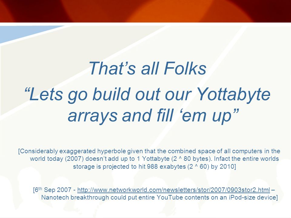 Thats all Folks Lets go build out our Yottabyte arrays and fill em up [Considerably exaggerated hyperbole given that the combined space of all computers in the world today (2007) doesnt add up to 1 Yottabyte (2 ^ 80 bytes).