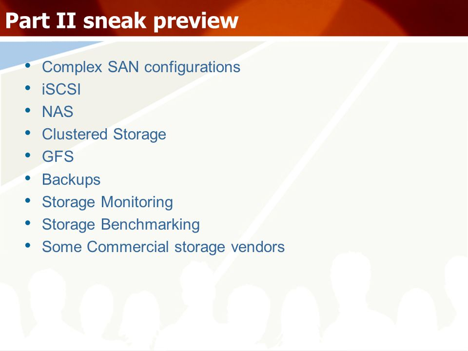 Part II sneak preview Complex SAN configurations iSCSI NAS Clustered Storage GFS Backups Storage Monitoring Storage Benchmarking Some Commercial storage vendors