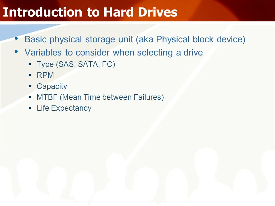 Hard Disk types SATA (Serial ATA) SAS (Serial Attached SCSI) FC (Fibre Channel) Typical Use low-cost, high- volume, low-speed, large-storage environments CDP / Backups Replacement for SCSI High performance transaction oriented applications with high IOPs requirement Performance Average Typically 7200 RPM Good (Similar to FC) 10k / 15k RPM Good (Similar to SAS) 10k / 15k RPM Hard drive capacities Typically - 250 GB, 500 GB, 750 GB, 1TB Typically – 73 GB, 146 GB, 300 GB, 400 GB