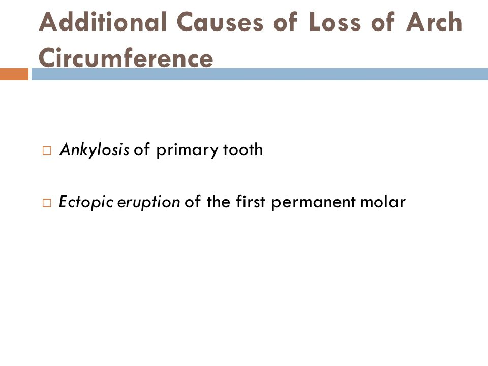 Additional Causes of Loss of Arch Circumference Ankylosis of primary tooth Ectopic eruption of the first permanent molar