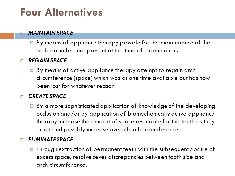 Four Alternatives MAINTAIN SPACE By means of appliance therapy provide for the maintenance of the arch circumference present at the time of examinatio