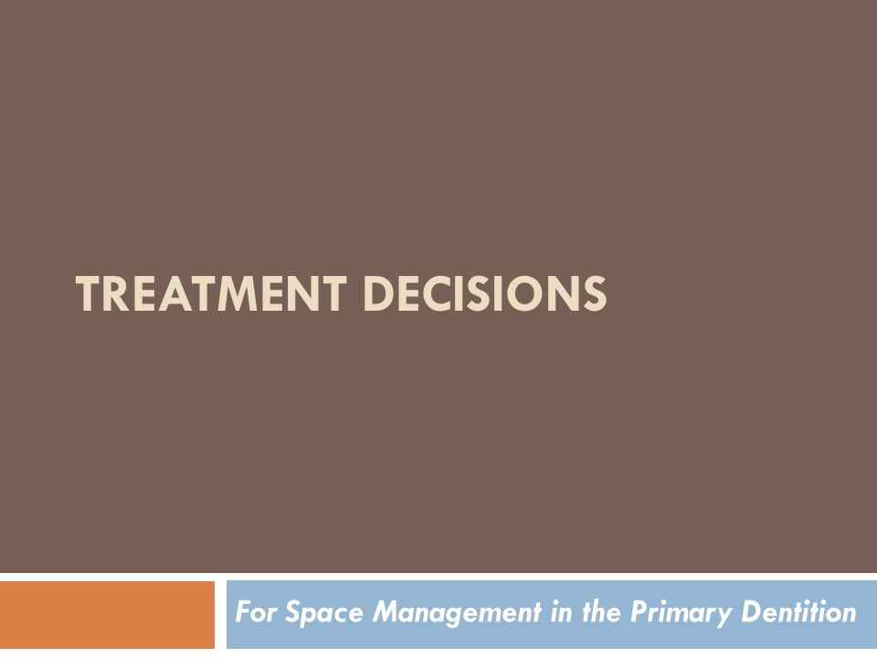 TREATMENT DECISIONS For Space Management in the Primary Dentition