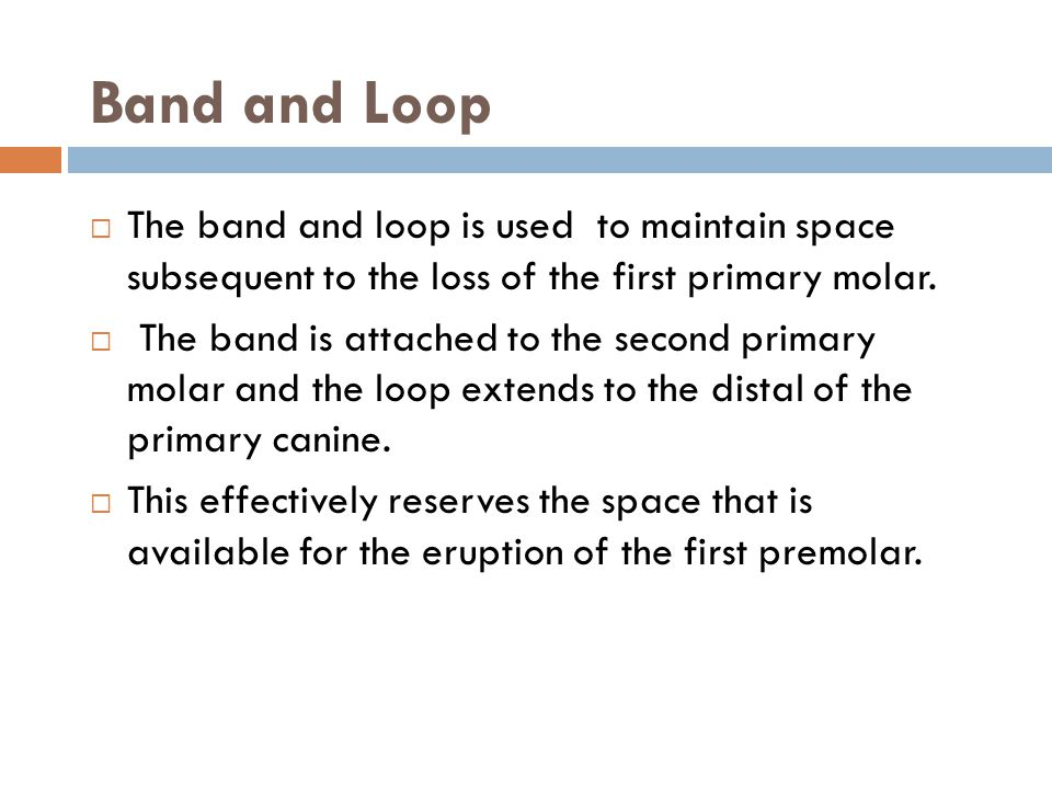 Band and Loop The band and loop is used to maintain space subsequent to the loss of the first primary molar. The band is attached to the second primar