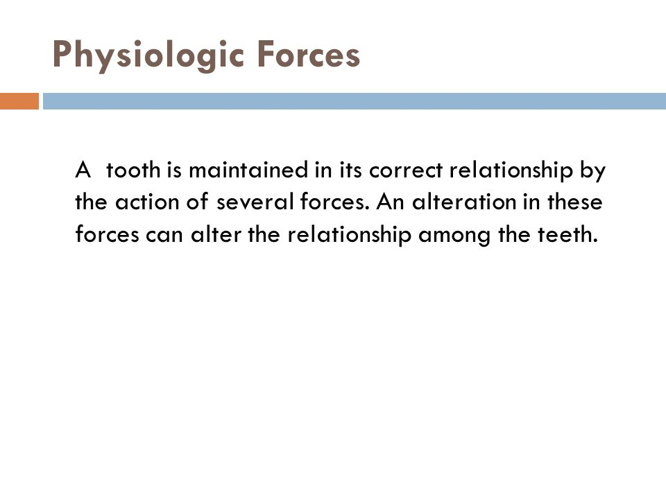 Physiologic Forces A tooth is maintained in its correct relationship by the action of several forces. An alteration in these forces can alter the rela