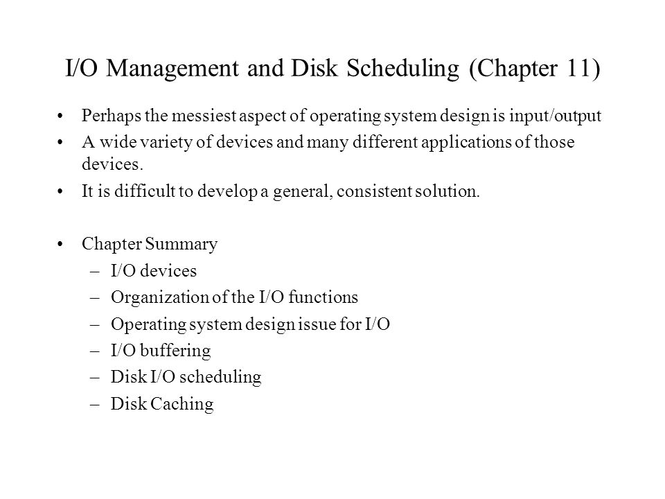 I/O Management and Disk Scheduling (Chapter 11) Perhaps the messiest aspect of operating system design is input/output A wide variety of devices and m