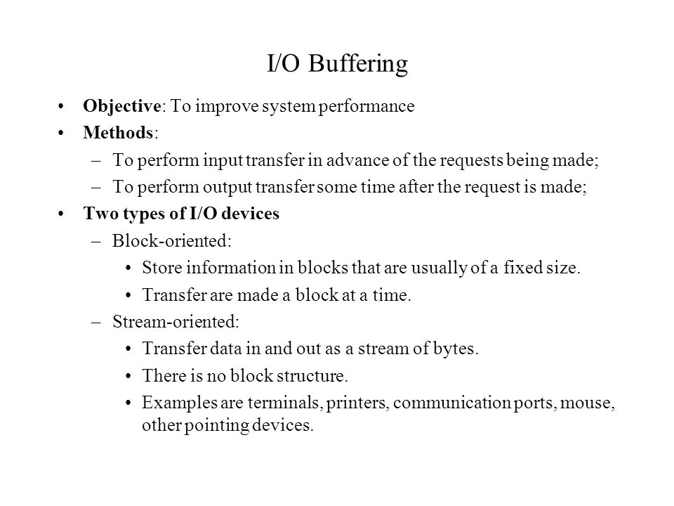 I/O Buffering Objective: To improve system performance Methods: –To perform input transfer in advance of the requests being made; –To perform output t