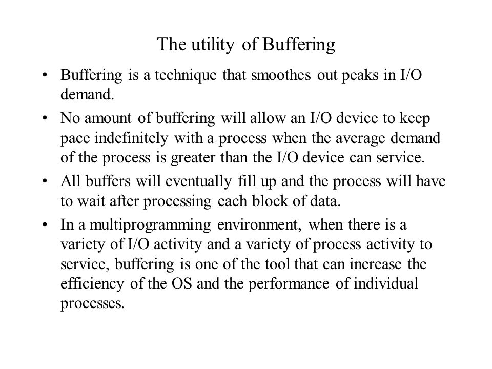 The utility of Buffering Buffering is a technique that smoothes out peaks in I/O demand. No amount of buffering will allow an I/O device to keep pace