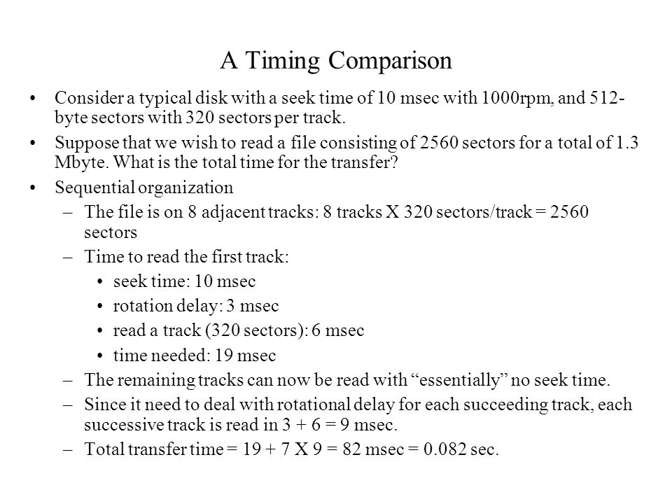 A Timing Comparison Consider a typical disk with a seek time of 10 msec with 1000rpm, and 512- byte sectors with 320 sectors per track. Suppose that w