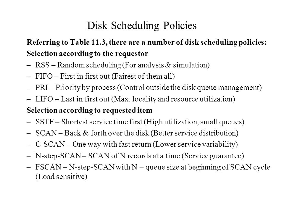 Disk Scheduling Policies Referring to Table 11.3, there are a number of disk scheduling policies: Selection according to the requestor –RSS – Random s