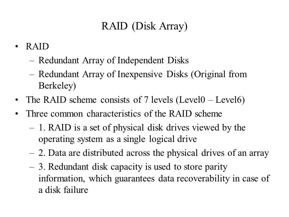 RAID (Disk Array) RAID –Redundant Array of Independent Disks –Redundant Array of Inexpensive Disks (Original from Berkeley) The RAID scheme consists o