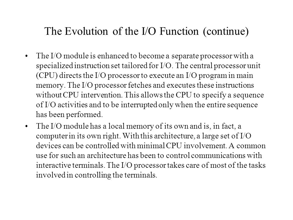 The Evolution of the I/O Function (continue) The I/O module is enhanced to become a separate processor with a specialized instruction set tailored for