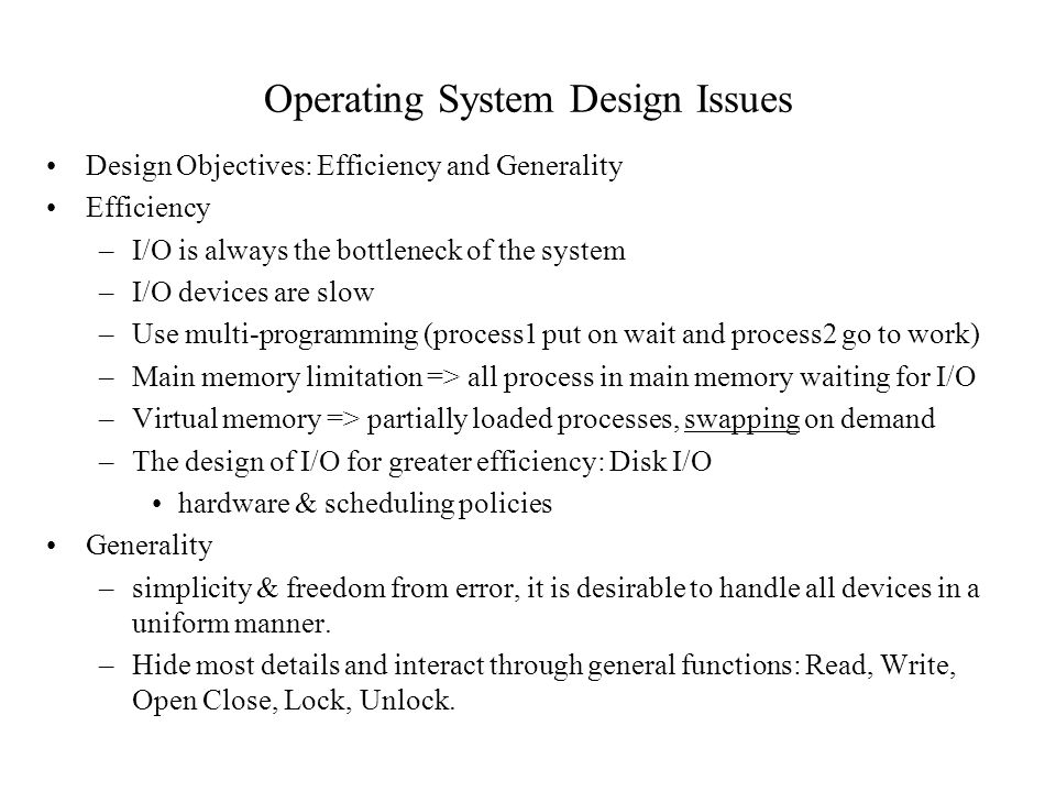 Operating System Design Issues Design Objectives: Efficiency and Generality Efficiency –I/O is always the bottleneck of the system –I/O devices are sl
