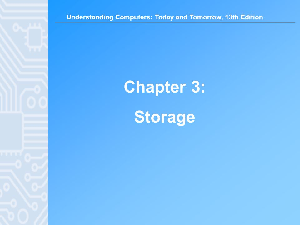 Understanding Computers: Today and Tomorrow, 13th Edition 2 Learning Objectives 1.Name several general properties of storage systems.