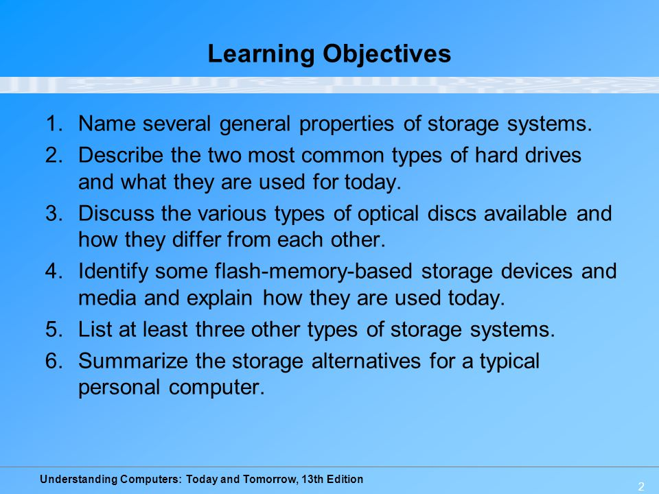 Understanding Computers: Today and Tomorrow, 13th Edition 3 Overview This chapter covers: –Common characteristics of storage systems –Primary storage for most personal computers, the hard drive –Optical disc systems; how they work and the various types –Flash memory systems and how they work –Other types of storage systems –Storage alternatives for personal computerss