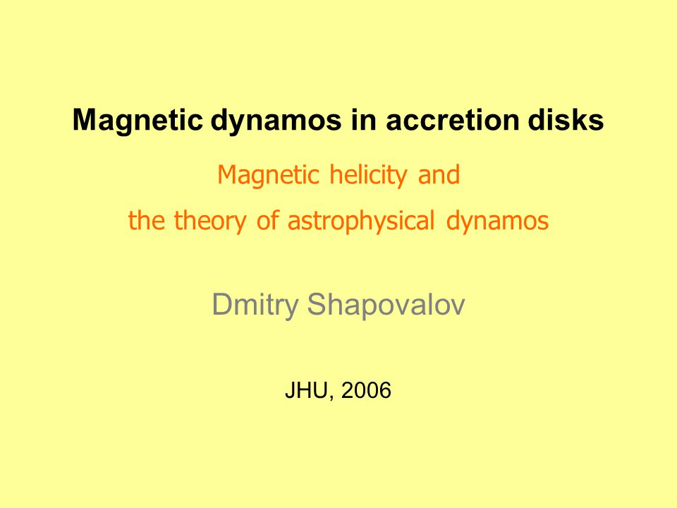 Magnetic dynamos in accretion disks Magnetic helicity and the theory of astrophysical dynamos Dmitry Shapovalov JHU, 2006
