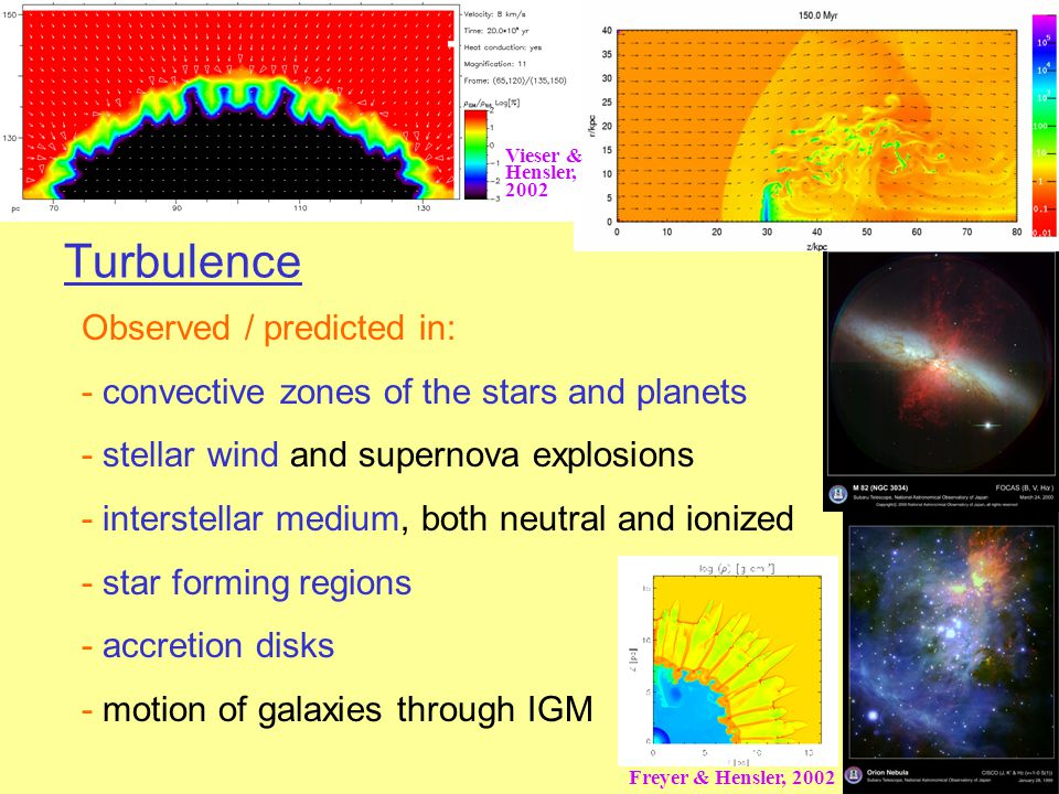 Turbulence Observed / predicted in: - convective zones of the stars and planets - stellar wind and supernova explosions - interstellar medium, both neutral and ionized - star forming regions - accretion disks - motion of galaxies through IGM Freyer & Hensler, 2002 Vieser & Hensler, 2002