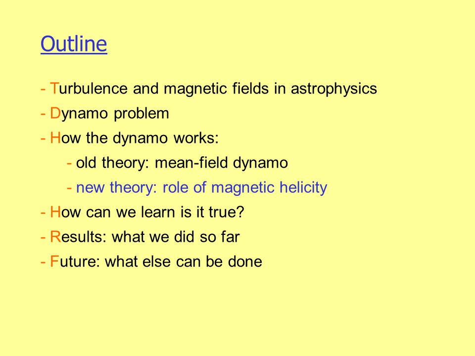 Outline - Turbulence and magnetic fields in astrophysics - Dynamo problem - How the dynamo works: - old theory: mean-field dynamo - new theory: role of magnetic helicity - How can we learn is it true.
