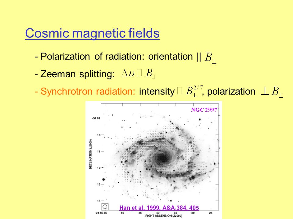 Cosmic magnetic fields - Polarization of radiation: orientation || - Zeeman splitting: - Synchrotron radiation: intensity, polarization NGC 2997