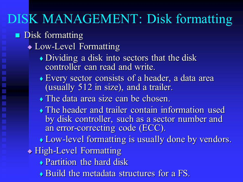 DISK MANAGEMENT: Disk formatting Disk formatting Disk formatting Low-Level Formatting Low-Level Formatting Dividing a disk into sectors that the disk controller can read and write.