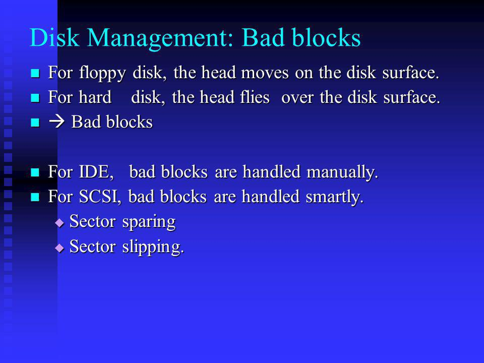 Disk Management: Bad blocks For floppy disk, the head moves on the disk surface.