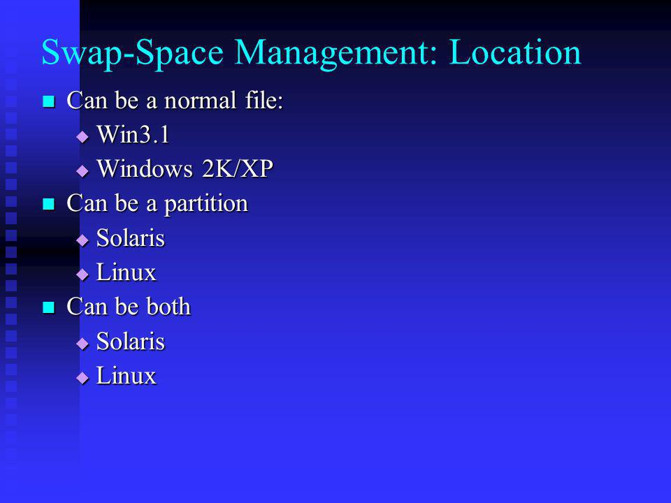 Swap-Space Management: Location Can be a normal file: Can be a normal file: Win3.1 Win3.1 Windows 2K/XP Windows 2K/XP Can be a partition Can be a part