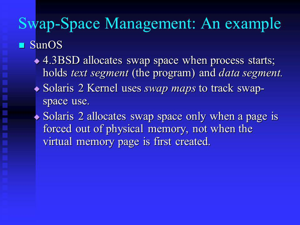 Swap-Space Management: An example SunOS SunOS 4.3BSD allocates swap space when process starts; holds text segment (the program) and data segment.