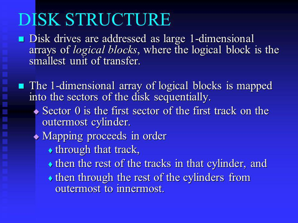 DISK STRUCTURE Disk drives are addressed as large 1-dimensional arrays of logical blocks, where the logical block is the smallest unit of transfer. Di