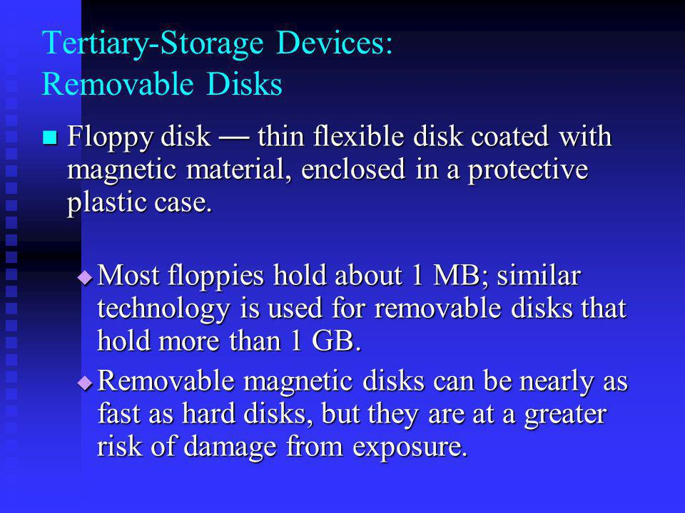 Tertiary-Storage Devices: Removable Disks Floppy disk thin flexible disk coated with magnetic material, enclosed in a protective plastic case. Floppy
