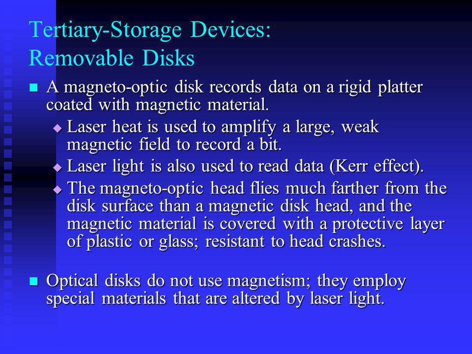 Tertiary-Storage Devices: Removable Disks A magneto-optic disk records data on a rigid platter coated with magnetic material.