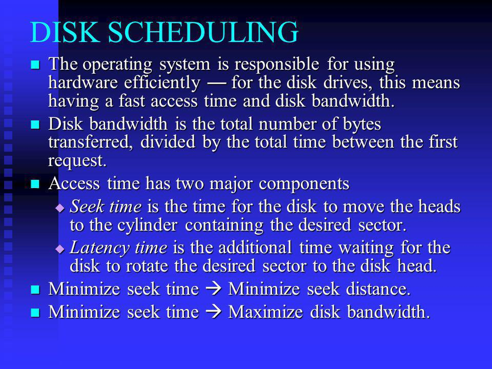 DISK SCHEDULING The operating system is responsible for using hardware efficiently for the disk drives, this means having a fast access time and disk bandwidth.
