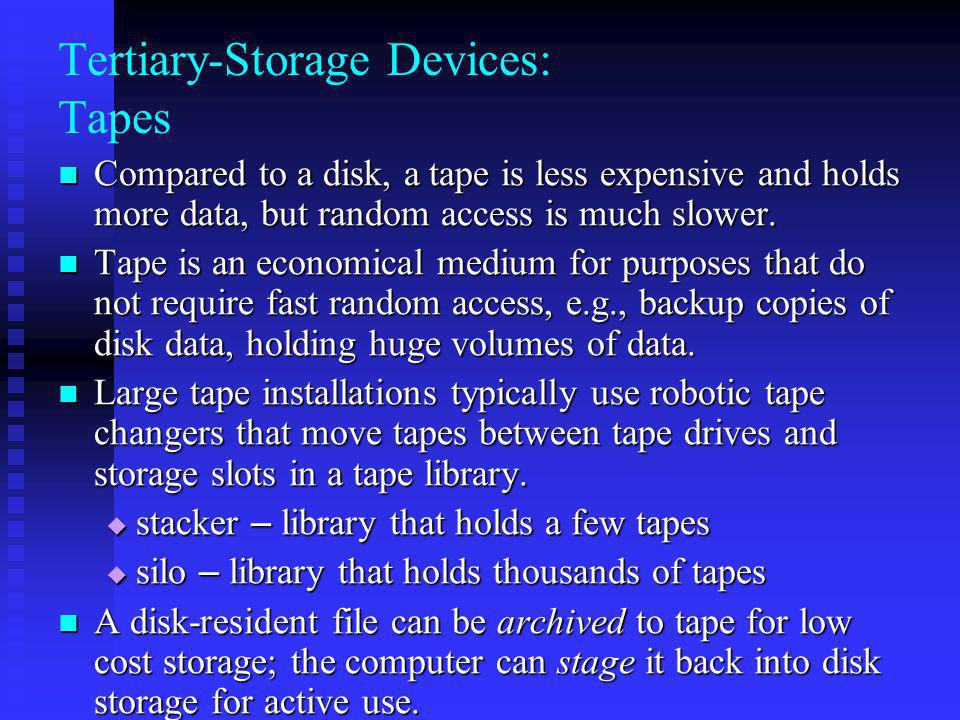 Tertiary-Storage Devices: Tapes Compared to a disk, a tape is less expensive and holds more data, but random access is much slower.