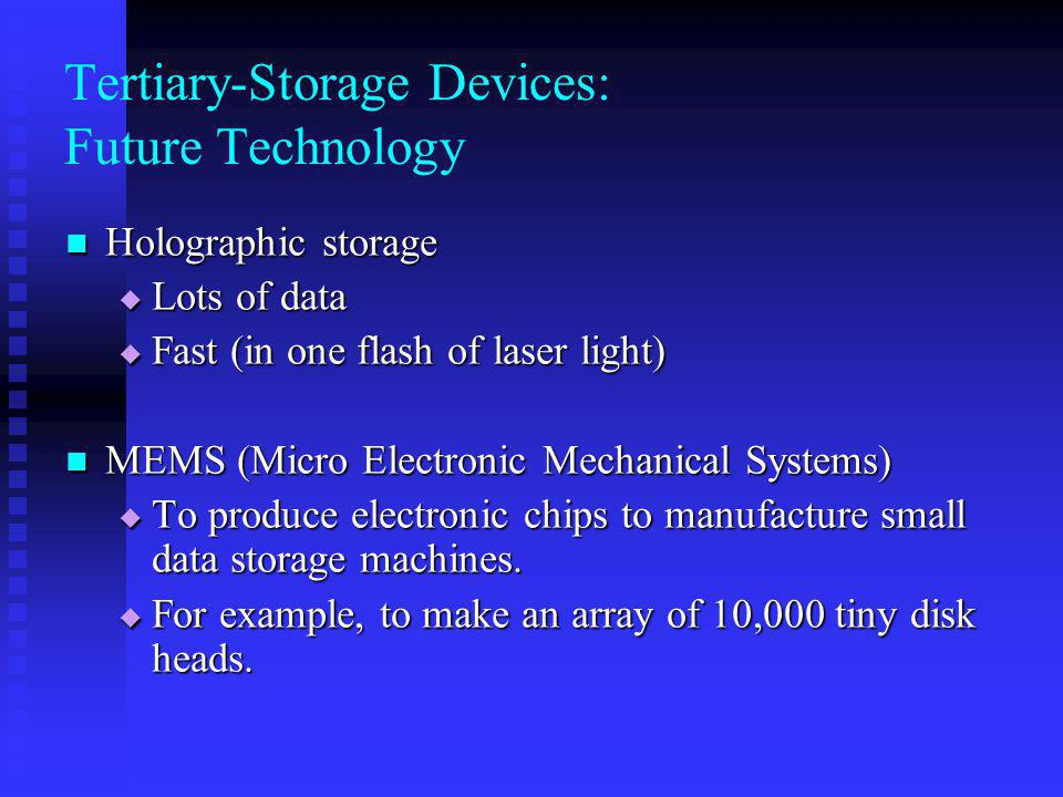 Tertiary-Storage Devices: Future Technology Holographic storage Holographic storage Lots of data Lots of data Fast (in one flash of laser light) Fast (in one flash of laser light) MEMS (Micro Electronic Mechanical Systems) MEMS (Micro Electronic Mechanical Systems) To produce electronic chips to manufacture small data storage machines.
