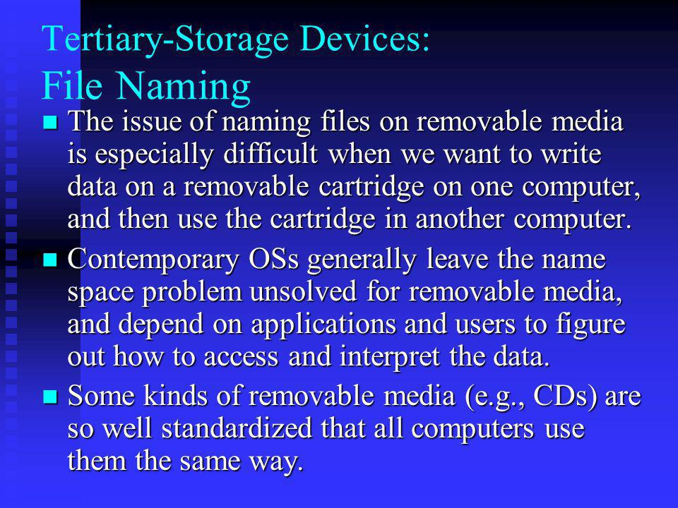 Tertiary-Storage Devices: File Naming The issue of naming files on removable media is especially difficult when we want to write data on a removable cartridge on one computer, and then use the cartridge in another computer.