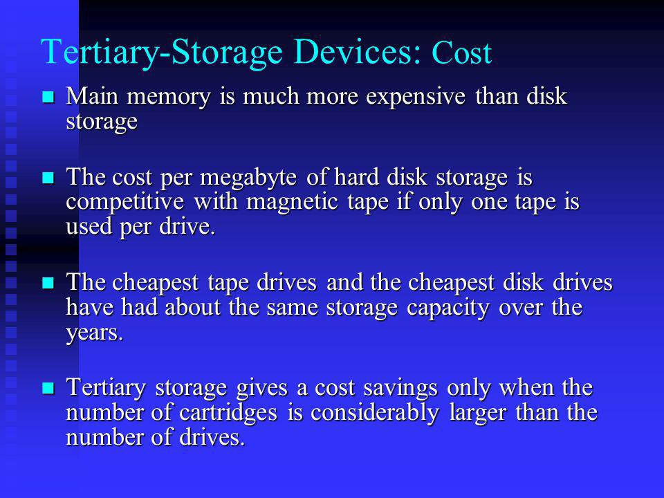 Tertiary-Storage Devices: Cost Main memory is much more expensive than disk storage Main memory is much more expensive than disk storage The cost per megabyte of hard disk storage is competitive with magnetic tape if only one tape is used per drive.