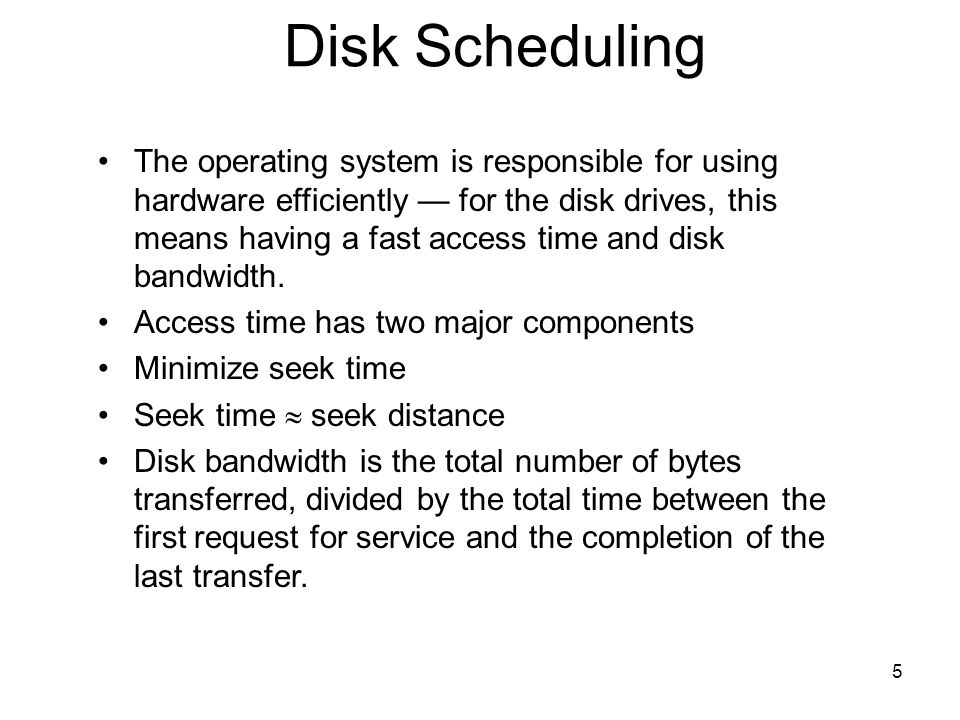 5 Disk Scheduling The operating system is responsible for using hardware efficiently for the disk drives, this means having a fast access time and dis
