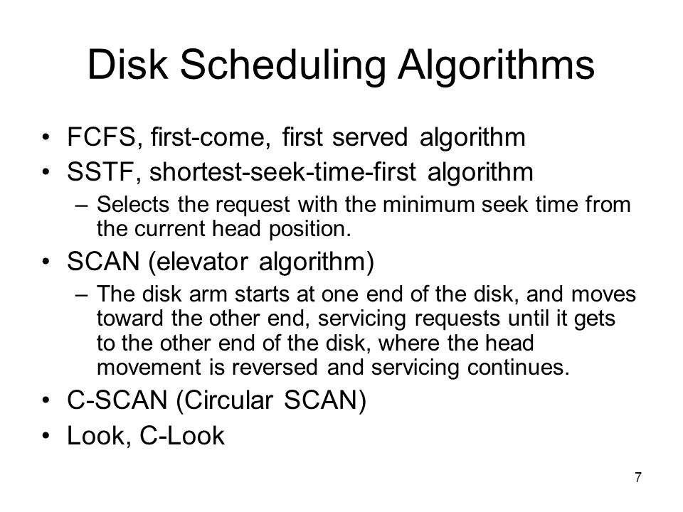 7 Disk Scheduling Algorithms FCFS, first-come, first served algorithm SSTF, shortest-seek-time-first algorithm –Selects the request with the minimum s