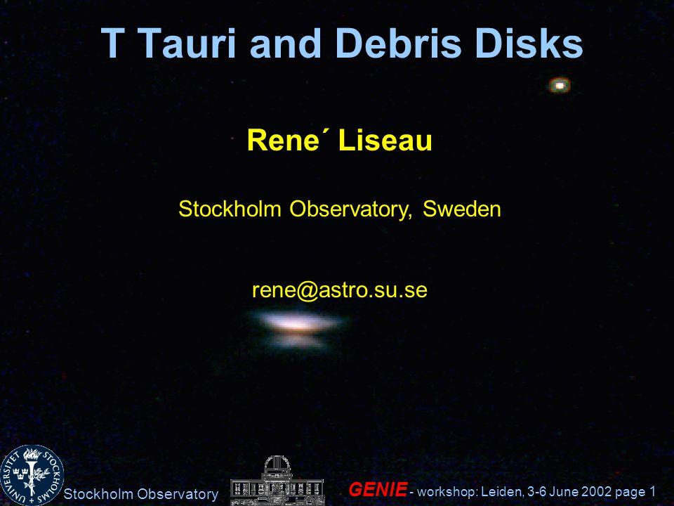 Stockholm Observatory GENIE - workshop: Leiden, 3-6 June 2002 page 1 T Tauri and Debris Disks Rene´ Liseau Stockholm Observatory, Sweden rene@astro.su
