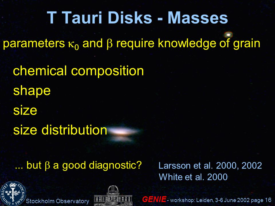 Stockholm Observatory GENIE - workshop: Leiden, 3-6 June 2002 page 16 T Tauri Disks - Masses parameters 0 and require knowledge of grain chemical composition shape size size distribution...