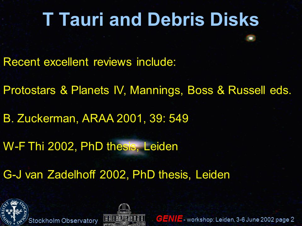 Stockholm Observatory GENIE - workshop: Leiden, 3-6 June 2002 page 2 T Tauri and Debris Disks Recent excellent reviews include: Protostars & Planets IV, Mannings, Boss & Russell eds.
