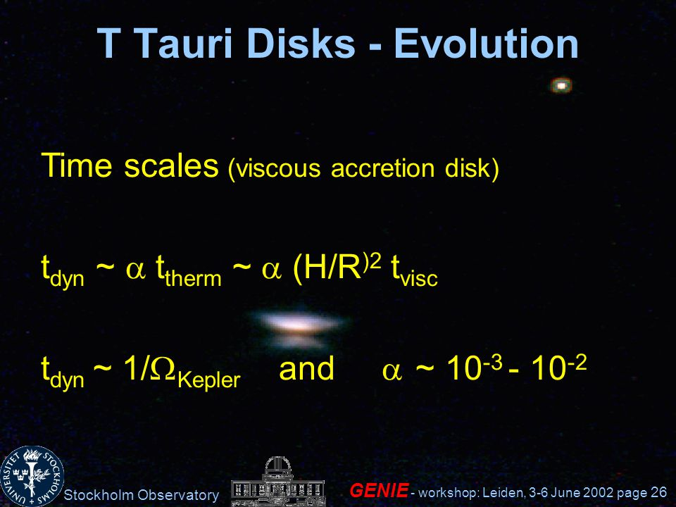 Stockholm Observatory GENIE - workshop: Leiden, 3-6 June 2002 page 26 T Tauri Disks - Evolution Time scales (viscous accretion disk) t dyn ~ t therm ~ (H/R )2 t visc t dyn ~ 1/ Kepler and ~ 10 -3 - 10 -2