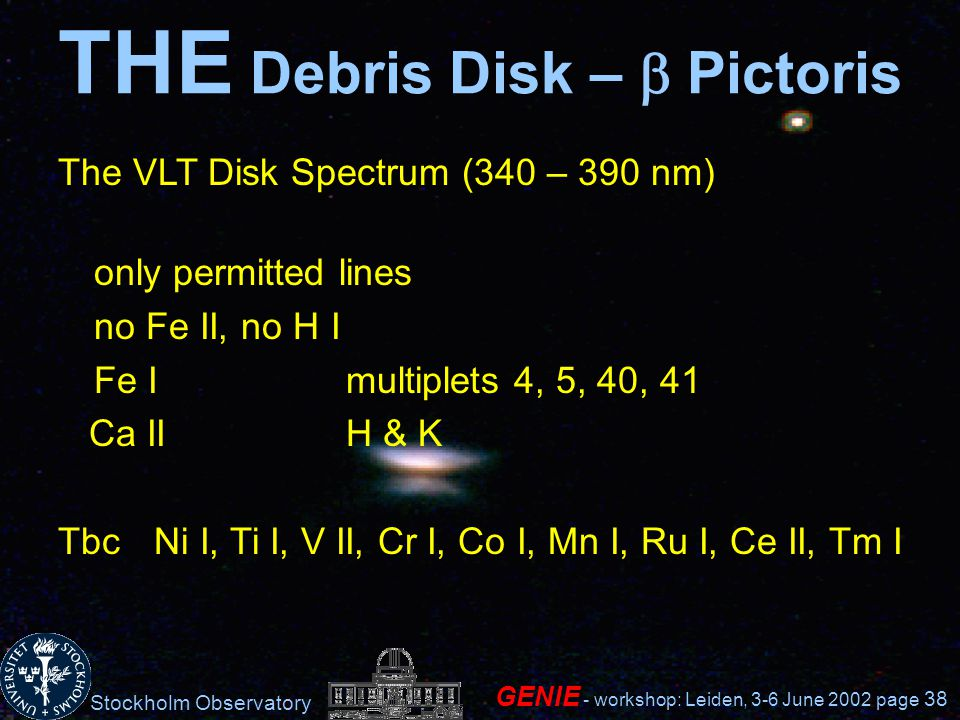 Stockholm Observatory GENIE - workshop: Leiden, 3-6 June 2002 page 38 THE Debris Disk – Pictoris The VLT Disk Spectrum (340 – 390 nm) only permitted lines no Fe II, no H I Fe Imultiplets 4, 5, 40, 41 Ca IIH & K TbcNi I, Ti I, V II, Cr I, Co I, Mn I, Ru I, Ce II, Tm I