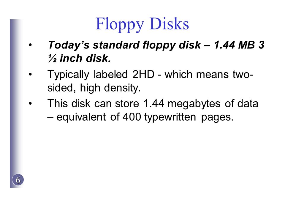 6 Floppy Disks Todays standard floppy disk – 1.44 MB 3 ½ inch disk. Typically labeled 2HD - which means two- sided, high density. This disk can store