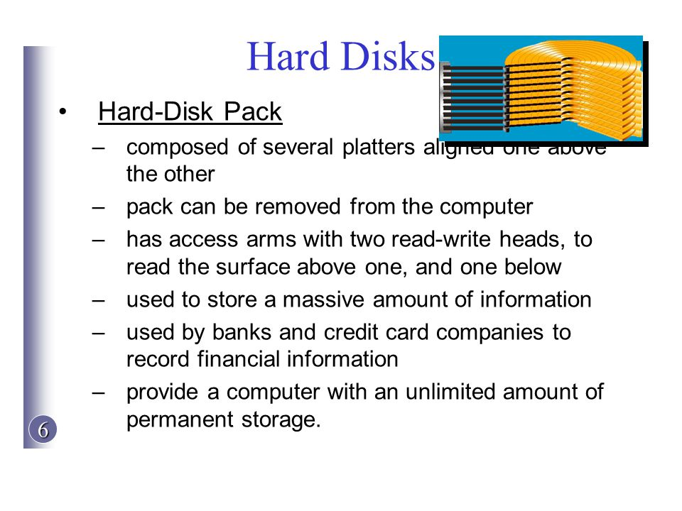 6 Hard Disks Hard-Disk Pack –composed of several platters aligned one above the other –pack can be removed from the computer –has access arms with two